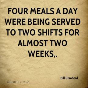 Bill Crawford - Four meals a day were being served to two shifts for almost two weeks.