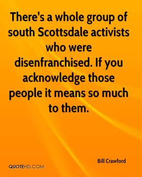 Bill Crawford - There's a whole group of south Scottsdale activists who were disenfranchised. If you acknowledge those people it means so much to them.
