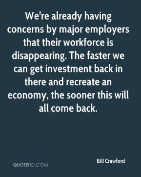 Bill Crawford - We're already having concerns by major employers that their workforce is disappearing. The faster we can get investment back in there and recreate an economy, the sooner this will all come back.