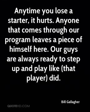 Anytime you lose a starter, it hurts. Anyone that comes through our program leaves a piece of himself here. Our guys are always ready to step up and play like (that player) did.