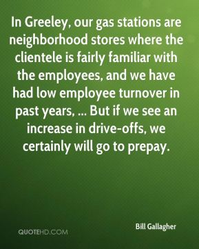 In Greeley, our gas stations are neighborhood stores where the clientele is fairly familiar with the employees, and we have had low employee turnover in past years, ... But if we see an increase in drive-offs, we certainly will go to prepay.
