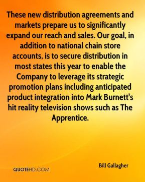 These new distribution agreements and markets prepare us to significantly expand our reach and sales. Our goal, in addition to national chain store accounts, is to secure distribution in most states this year to enable the Company to leverage its strategic promotion plans including anticipated product integration into Mark Burnett's hit reality television shows such as The Apprentice.