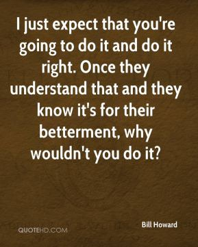 I just expect that you're going to do it and do it right. Once they understand that and they know it's for their betterment, why wouldn't you do it?