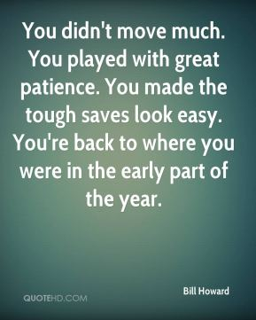 Bill Howard - You didn't move much. You played with great patience. You made the tough saves look easy. You're back to where you were in the early part of the year.