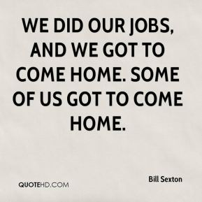 Bill Sexton - We did our jobs, and we got to come home. Some of us got to come home.