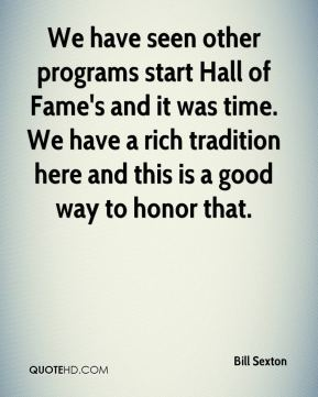 Bill Sexton - We have seen other programs start Hall of Fame's and it was time. We have a rich tradition here and this is a good way to honor that.
