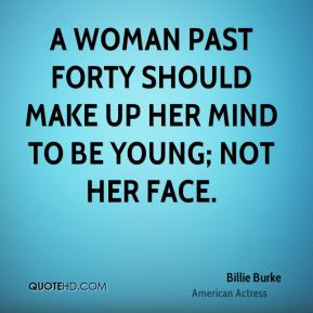 A woman past forty should make up her mind to be young; not her face.