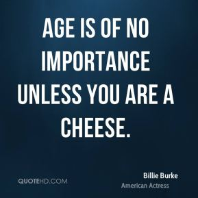 Age is of no importance unless you are a cheese.