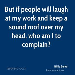 But if people will laugh at my work and keep a sound roof over my head, who am I to complain?