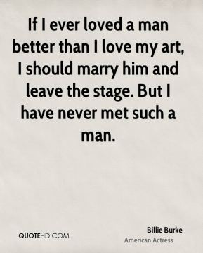 If I ever loved a man better than I love my art, I should marry him and leave the stage. But I have never met such a man.