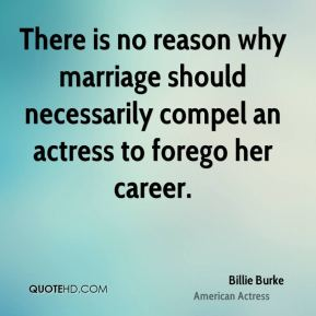 There is no reason why marriage should necessarily compel an actress to forego her career.