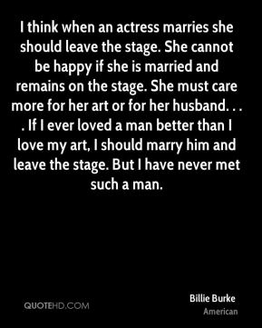 I think when an actress marries she should leave the stage. She cannot be happy if she is married and remains on the stage. She must care more for her art or for her husband. . . . If I ever loved a man better than I love my art, I should marry him and leave the stage. But I have never met such a man.