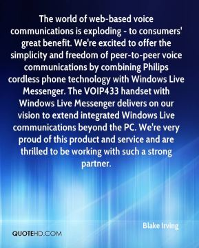 The world of web-based voice communications is exploding - to consumers' great benefit. We're excited to offer the simplicity and freedom of peer-to-peer voice communications by combining Philips cordless phone technology with Windows Live Messenger. The VOIP433 handset with Windows Live Messenger delivers on our vision to extend integrated Windows Live communications beyond the PC. We're very proud of this product and service and are thrilled to be working with such a strong partner.