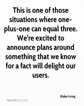 Blake Irving - This is one of those situations where one-plus-one can equal three. We're excited to announce plans around something that we know for a fact will delight our users.