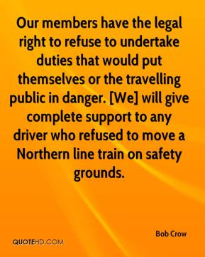 Our members have the legal right to refuse to undertake duties that would put themselves or the travelling public in danger. [We] will give complete support to any driver who refused to move a Northern line train on safety grounds.