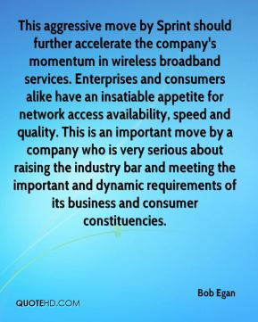 Bob Egan - This aggressive move by Sprint should further accelerate the company's momentum in wireless broadband services. Enterprises and consumers alike have an insatiable appetite for network access availability, speed and quality. This is an important move by a company who is very serious about raising the industry bar and meeting the important and dynamic requirements of its business and consumer constituencies.