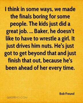 Bob Freund - I think in some ways, we made the finals boring for some people. The kids just did a great job. ... Baker, he doesn't like to have to wrestle a girl. It just drives him nuts. He's just got to get beyond that and just finish that out, because he's been ahead of her every time.