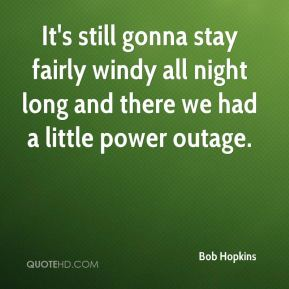 Bob Hopkins - It's still gonna stay fairly windy all night long and there we had a little power outage.