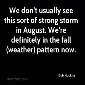 Bob Hopkins - We don't usually see this sort of strong storm in August. We're definitely in the fall (weather) pattern now.