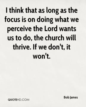 Bob James - I think that as long as the focus is on doing what we perceive the Lord wants us to do, the church will thrive. If we don't, it won't.