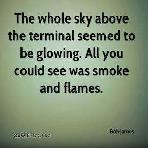 Bob James - The whole sky above the terminal seemed to be glowing. All you could see was smoke and flames.