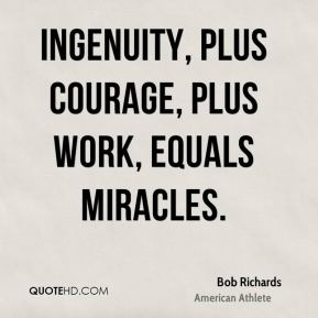 Bob Richards - Ingenuity, plus courage, plus work, equals miracles.