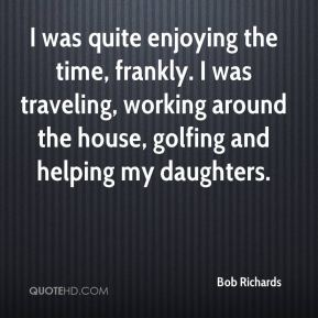 Bob Richards - I was quite enjoying the time, frankly. I was traveling, working around the house, golfing and helping my daughters.