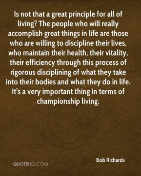 Is not that a great principle for all of living? The people who will really accomplish great things in life are those who are willing to discipline their lives, who maintain their health, their vitality, their efficiency through this process of rigorous disciplining of what they take into their bodies and what they do in life. It's a very important thing in terms of championship living.