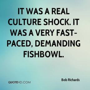 Bob Richards - It was a real culture shock. It was a very fast-paced, demanding fishbowl.