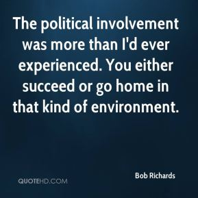 Bob Richards - The political involvement was more than I'd ever experienced. You either succeed or go home in that kind of environment.