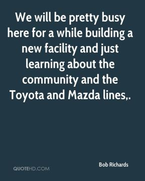 We will be pretty busy here for a while building a new facility and just learning about the community and the Toyota and Mazda lines.