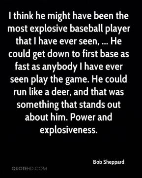 Bob Sheppard - I think he might have been the most explosive baseball player that I have ever seen, ... He could get down to first base as fast as anybody I have ever seen play the game. He could run like a deer, and that was something that stands out about him. Power and explosiveness.