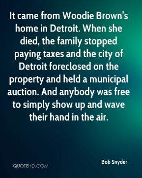 Bob Snyder - It came from Woodie Brown's home in Detroit. When she died, the family stopped paying taxes and the city of Detroit foreclosed on the property and held a municipal auction. And anybody was free to simply show up and wave their hand in the air.