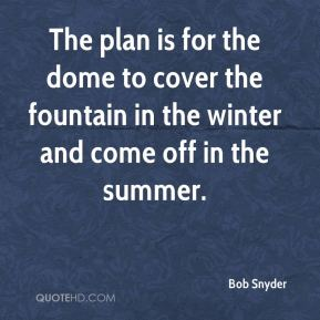 Bob Snyder - The plan is for the dome to cover the fountain in the winter and come off in the summer.