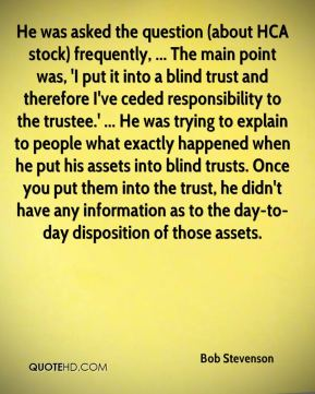 Bob Stevenson - He was asked the question (about HCA stock) frequently, ... The main point was, 'I put it into a blind trust and therefore I've ceded responsibility to the trustee.' ... He was trying to explain to people what exactly happened when he put his assets into blind trusts. Once you put them into the trust, he didn't have any information as to the day-to-day disposition of those assets.