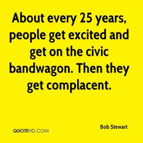 Bob Stewart - About every 25 years, people get excited and get on the civic bandwagon. Then they get complacent.