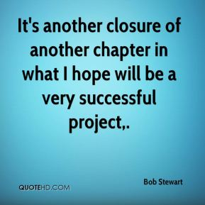 Bob Stewart - It's another closure of another chapter in what I hope will be a very successful project.