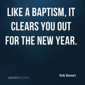 Bob Stewart - like a baptism, it clears you out for the new year.
