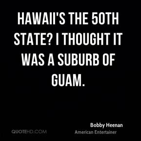 Bobby Heenan - Hawaii's the 50th state? I thought it was a suburb of Guam.
