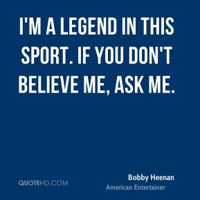 Bobby Heenan - I'm a legend in this sport. If you don't believe me, ask me.