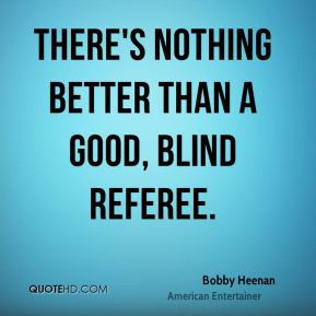 Bobby Heenan - There's nothing better than a good, blind referee.