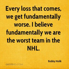 Bobby Holik - Every loss that comes, we get fundamentally worse. I believe fundamentally we are the worst team in the NHL.