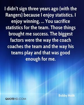 Bobby Holik - I didn't sign three years ago (with the Rangers) because I enjoy statistics. I enjoy winning, ... You sacrifice statistics for the team. Those things brought me success. The biggest factors were the way the coach coaches the team and the way his teams play and that was good enough for me.