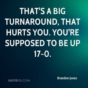 Brandon Jones - That's a big turnaround, that hurts you. You're supposed to be up 17-0.