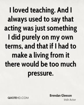 I loved teaching. And I always used to say that acting was just something I did purely on my own terms, and that if I had to make a living from it there would be too much pressure.