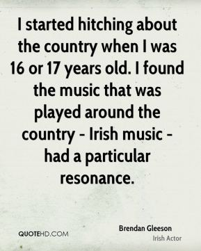 I started hitching about the country when I was 16 or 17 years old. I found the music that was played around the country - Irish music - had a particular resonance.