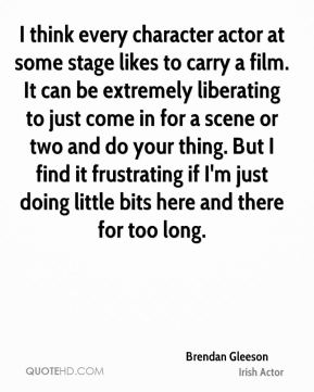 Brendan Gleeson - I think every character actor at some stage likes to carry a film. It can be extremely liberating to just come in for a scene or two and do your thing. But I find it frustrating if I'm just doing little bits here and there for too long.