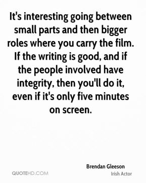 It's interesting going between small parts and then bigger roles where you carry the film. If the writing is good, and if the people involved have integrity, then you'll do it, even if it's only five minutes on screen.