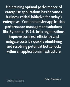 Brian Babineau - Maintaining optimal performance of enterprise applications has become a business critical initiative for today's enterprises. Comprehensive application performance management solutions, like Symantec i3 7.5, help organizations improve business efficiency and mitigate costs by quickly identifying and resolving potential bottlenecks within an application infrastructure.
