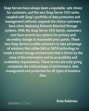 Brian Babineau - Snap Servers have always been a reputable, safe choice for customers, and the new Snap Server 500 series coupled with Snap's portfolio of data protection and management software, expands the choice customers have when deploying Network Attached Storage systems. With the Snap Server 500 family, customers now have several new options for primary and secondary storage at reasonable price points. These new Snap Servers enable customers to take advantage of solutions that utilize SAS or SATA technology to create a tiered storage environment that is driven by the value of the information and its accessibility and availability requirements. These servers are truly giving companies the total package of performance, data management and protection for all types of business data.